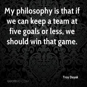 Troy Dayak  - My philosophy is that if we can keep a team at five goals or less, we should win that game.