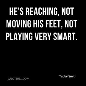 Tubby Smith  - He's reaching, not moving his feet, not playing very smart.