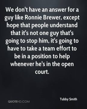 We don't have an answer for a guy like Ronnie Brewer, except hope that people understand that it's not one guy that's going to stop him, it's going to have to take a team effort to be in a position to help whenever he's in the open court.