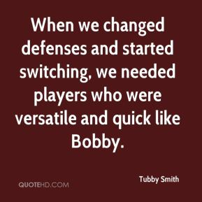 Tubby Smith  - When we changed defenses and started switching, we needed players who were versatile and quick like Bobby.