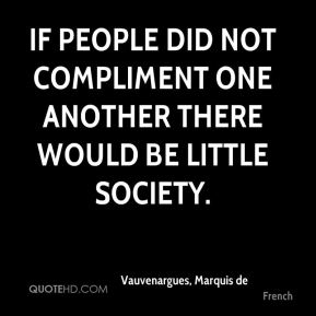 If people did not compliment one another there would be little society.