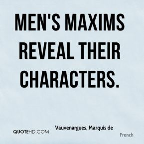 Vauvenargues, Marquis de  - Men's maxims reveal their characters.