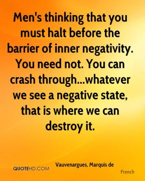 Men's thinking that you must halt before the barrier of inner negativity. You need not. You can crash through...whatever we see a negative state, that is where we can destroy it.
