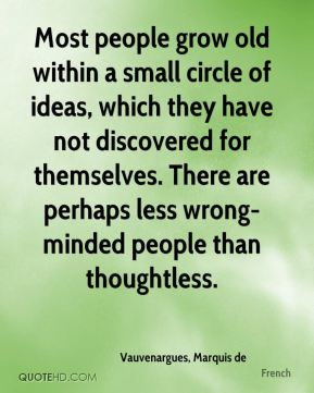 Most people grow old within a small circle of ideas, which they have not discovered for themselves. There are perhaps less wrong-minded people than thoughtless.