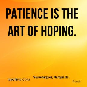 Vauvenargues, Marquis de  - Patience is the art of hoping.