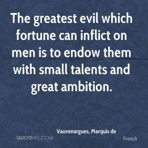 Vauvenargues, Marquis de  - The greatest evil which fortune can inflict on men is to endow them with small talents and great ambition.