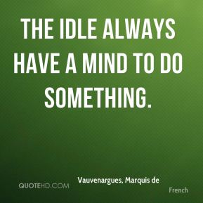 Vauvenargues, Marquis de  - The idle always have a mind to do something.