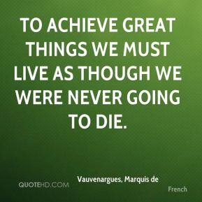 To achieve great things we must live as though we were never going to die.