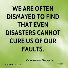 Vauvenargues, Marquis de  - We are often dismayed to find that even disasters cannot cure us of our faults.