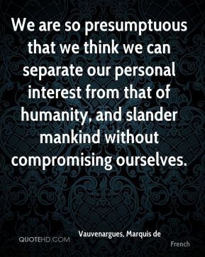 We are so presumptuous that we think we can separate our personal interest from that of humanity, and slander mankind without compromising ourselves.