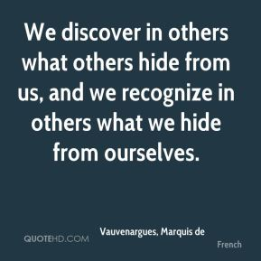 We discover in others what others hide from us, and we recognize in others what we hide from ourselves.