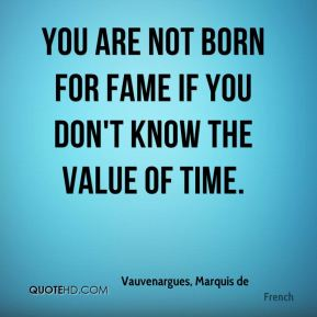 You are not born for fame if you don't know the value of time.