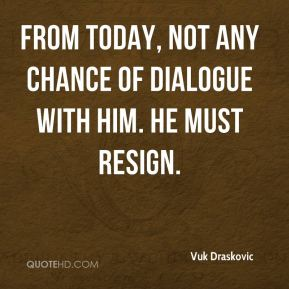 Vuk Draskovic  - From today, not any chance of dialogue with him. He must resign.