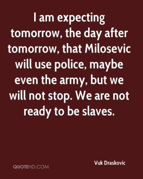 Vuk Draskovic  - I am expecting tomorrow, the day after tomorrow, that Milosevic will use police, maybe even the army, but we will not stop. We are not ready to be slaves.