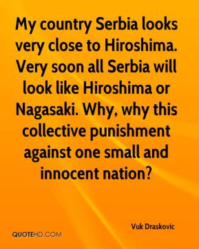 My country Serbia looks very close to Hiroshima. Very soon all Serbia will look like Hiroshima or Nagasaki. Why, why this collective punishment against one small and innocent nation?