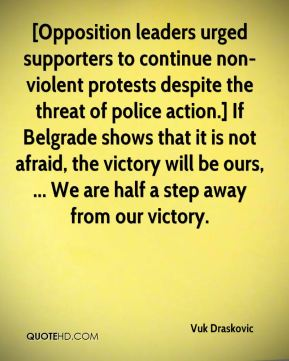 [Opposition leaders urged supporters to continue non-violent protests despite the threat of police action.] If Belgrade shows that it is not afraid, the victory will be ours, ... We are half a step away from our victory.