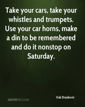 Take your cars, take your whistles and trumpets. Use your car horns, make a din to be remembered and do it nonstop on Saturday.