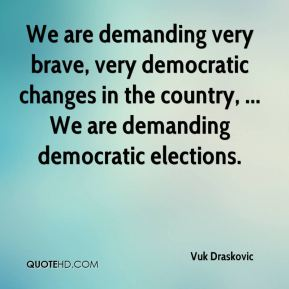 Vuk Draskovic  - We are demanding very brave, very democratic changes in the country, ... We are demanding democratic elections.