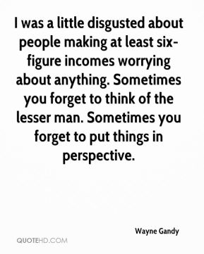 Wayne Gandy  - I was a little disgusted about people making at least six-figure incomes worrying about anything. Sometimes you forget to think of the lesser man. Sometimes you forget to put things in perspective.