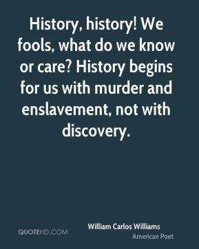 William Carlos Williams  - History, history! We fools, what do we know or care? History begins for us with murder and enslavement, not with discovery.