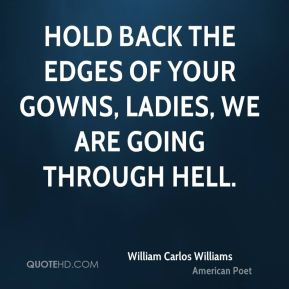 William Carlos Williams  - Hold back the edges of your gowns, Ladies, we are going through hell.