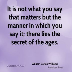 William Carlos Williams  - It is not what you say that matters but the manner in which you say it; there lies the secret of the ages.