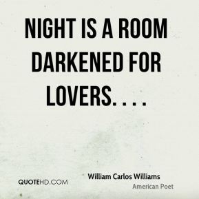 William Carlos Williams  - Night is a room darkened for lovers. . . .