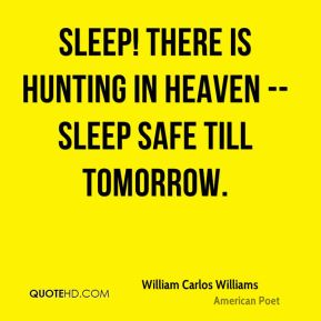 William Carlos Williams  - Sleep! There is hunting in heaven -- Sleep safe till tomorrow.