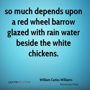 William Carlos Williams  - so much depends upon a red wheel barrow glazed with rain water beside the white chickens.