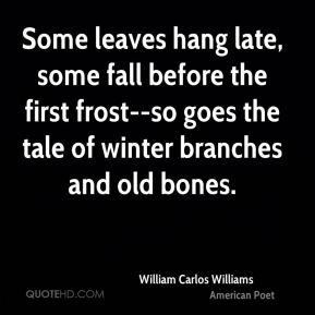 William Carlos Williams  - Some leaves hang late, some fall before the first frost--so goes the tale of winter branches and old bones.