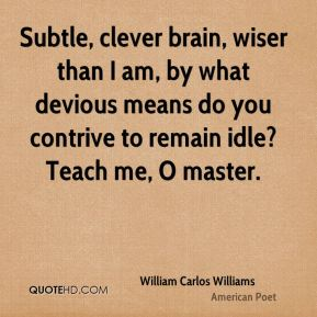 William Carlos Williams  - Subtle, clever brain, wiser than I am, by what devious means do you contrive to remain idle? Teach me, O master.