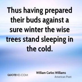 William Carlos Williams  - Thus having prepared their buds against a sure winter the wise trees stand sleeping in the cold.