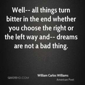 William Carlos Williams  - Well-- all things turn bitter in the end whether you choose the right or the left way and-- dreams are not a bad thing.