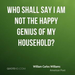 William Carlos Williams  - Who shall say I am not the happy genius of my household?