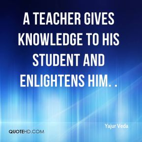 Yajur Veda  - A teacher gives knowledge to his student and enlightens him. .