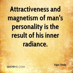 Yajur Veda  - Attractiveness and magnetism of man's personality is the result of his inner radiance.
