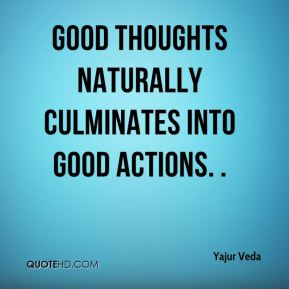 Yajur Veda  - Good thoughts naturally culminates into good actions. .