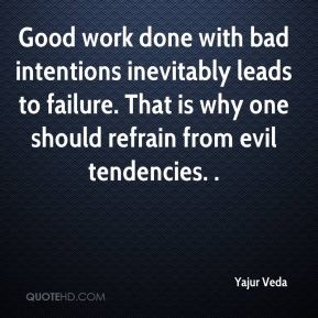 Yajur Veda  - Good work done with bad intentions inevitably leads to failure. That is why one should refrain from evil tendencies. .
