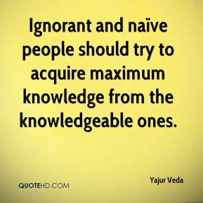 Ignorant and naïve people should try to acquire maximum knowledge from the knowledgeable ones.