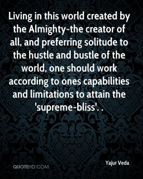 Yajur Veda  - Living in this world created by the Almighty-the creator of all, and preferring solitude to the hustle and bustle of the world, one should work according to ones capabilities and limitations to attain the 'supreme-bliss'. .