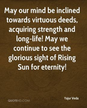 May our mind be inclined towards virtuous deeds, acquiring strength and long-life! May we continue to see the glorious sight of Rising Sun for eternity!