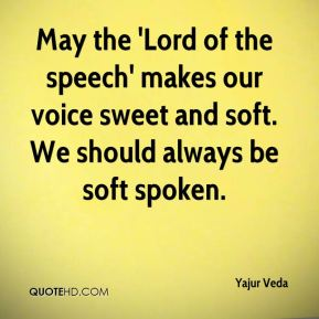 May the 'Lord of the speech' makes our voice sweet and soft. We should always be soft spoken.