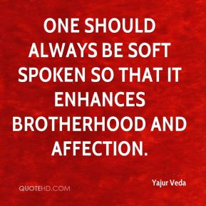 Yajur Veda  - One should always be soft spoken so that it enhances brotherhood and affection.
