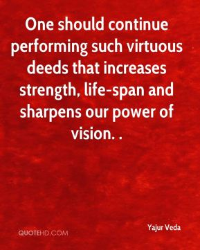 Yajur Veda  - One should continue performing such virtuous deeds that increases strength, life-span and sharpens our power of vision. .