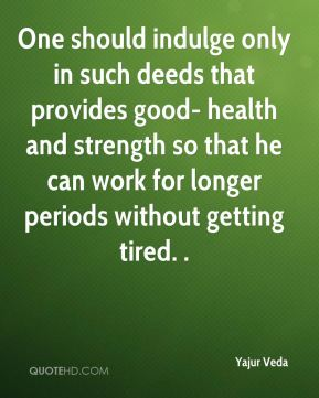 Yajur Veda  - One should indulge only in such deeds that provides good- health and strength so that he can work for longer periods without getting tired. .