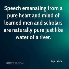 Speech emanating from a pure heart and mind of learned men and scholars are naturally pure just like water of a river.