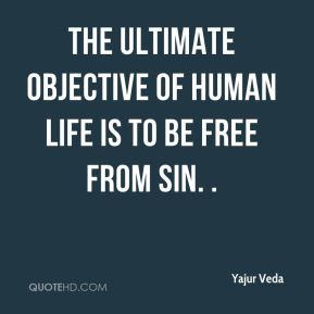 Yajur Veda  - The ultimate objective of human life is to be free from sin. .
