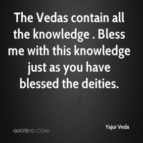 Yajur Veda  - The Vedas contain all the knowledge . Bless me with this knowledge just as you have blessed the deities.