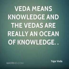 Veda means knowledge and the vedas are really an ocean of knowledge. .