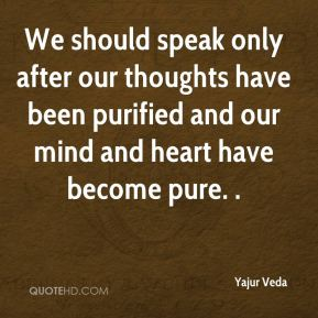 Yajur Veda  - We should speak only after our thoughts have been purified and our mind and heart have become pure. .